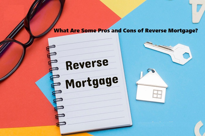 What Are Some Pros and Cons of Reverse Mortgage