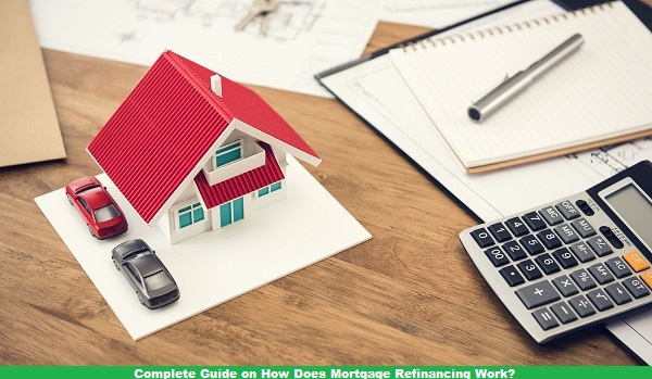 Complete Guide on How Does Mortgage Refinancing Work
